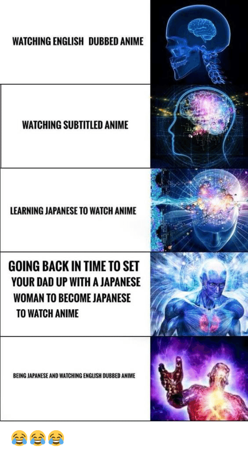 Anime, Dad, and Time: WATCHING ENGLISH DUBBED ANIME  WATCHING SUBTITLED ANIME  LEARNING JAPANESE TO WATCH ANIME  GOING BACK IN TIME TO SET  YOUR DAD UP WITH A JAPANESE  WOMAN TO BECOME JAPANESE  TO WATCH ANIME  BEING JAPANESE AND WATCHING ENGLISH DUBBED ANIME 😂😂😂