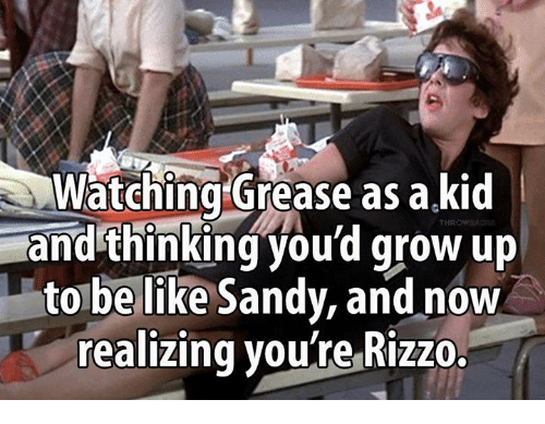 Be Like, Memes, and Grease: Watching Grease as a kid  and thinking you'd grow up  to be like Sandy, and now  realizing voulre Rizzo  HROWS