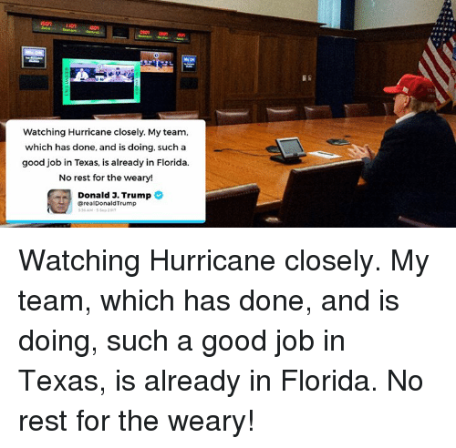 Florida, Good, and Hurricane: Watching Hurricane closely. My team,  which has done, and is doing, such a  good job in Texas, is already in Florida  No rest for the weary!  Donald J. Trump  @realDonaldTrump  56 AM-5 5ep 20 Watching Hurricane closely. My team, which has done, and is doing, such a good job in Texas, is already in Florida. No rest for the weary!