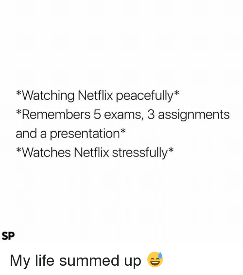 Life, Netflix, and Watches: *Watching Netflix peacefully  *Remembers 5 exams, 3 assignments  and a presentation  *Watches Netflix stressfully  SP My life summed up 😅
