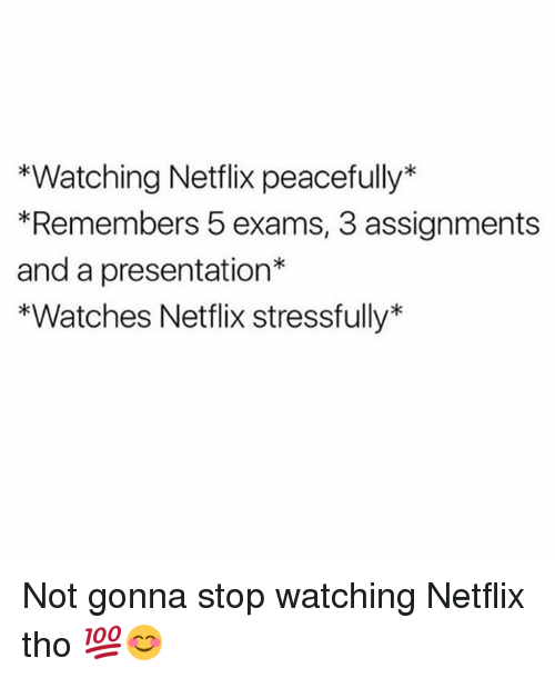 Stressfully: *Watching Netflix peacefully*  *Remembers 5 exams, 3 assignments  and a presentation*  *Watches Netflix stressfully* Not gonna stop watching Netflix tho 💯😊