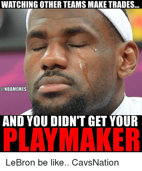 Be Like, Memes, and Lebron: WATCHING OTHER TEAMS MAKE TRADES  @NBAMEMES  AND YOU DIDN'T GET YOUR  MAKER LeBron be like.. CavsNation