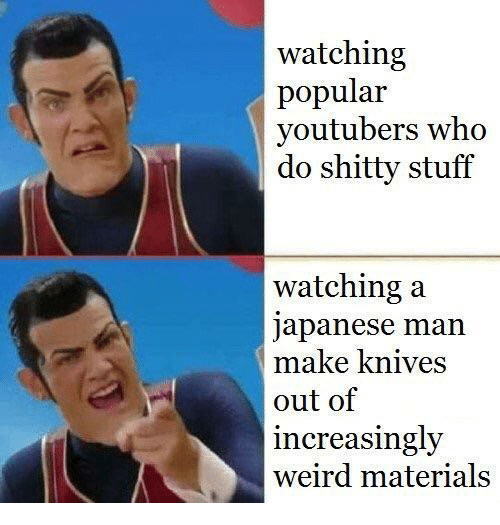 Increasingly: watching  popular  youtubers who  do shitty stuff  watching a  japanese man  make knives  out of  increasingly  weird materials