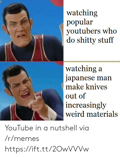 Increasingly: watching  popular  youtubers who  do shitty stuff  watching:a  japanese man  make knives  out of  increasingly  weird materials YouTube in a nutshell via /r/memes https://ift.tt/2OwVVVw
