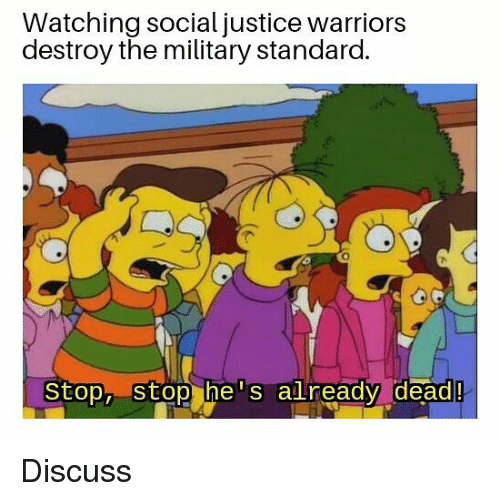 Memes, Justice, and Warriors: Watching social justice warriors  destroy the military standard.  Stop, stop he s already  dead! Discuss