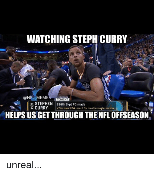 Meme, Memes, and Nba: WATCHING STEPH CURRY  @NFL MEME  TONIGHT  30 STEPHEN  286th 3-pt Fo made  G CURRY Ties own NBA record for most in single-season  HELPS US GETTHROUGH THE NFL OFFSEASON unreal...