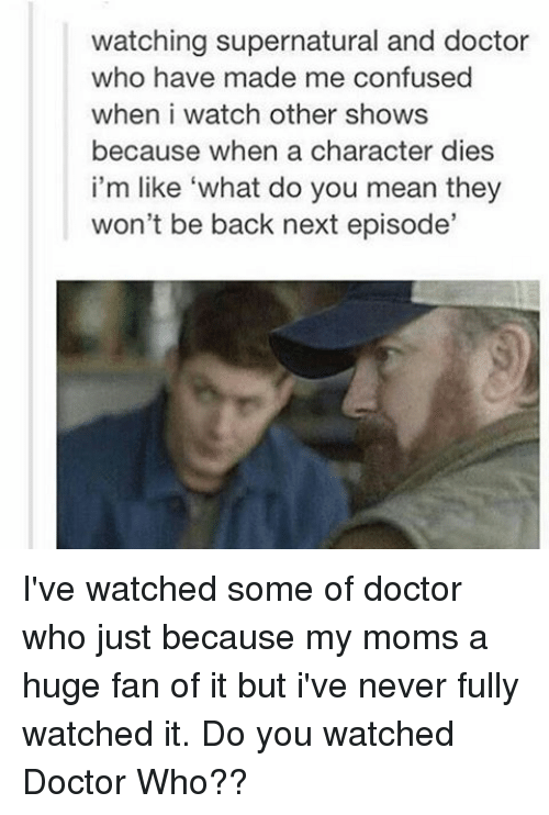 "Memes, 🤖, and Next: watching supernatural and doctor  who have made me confused  when i watch other shows  because when a character dies  i'm like ""what do you mean they  won't be back next episode' I've watched some of doctor who just because my moms a huge fan of it but i've never fully watched it. Do you watched Doctor Who??"
