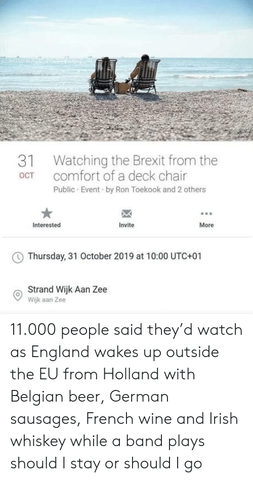 utc: Watching the Brexit from the  comfort of a deck chair  31  OCT  Public Event by Ron Toekook and 2 others  Interested  Invite  More  Thursday, 31 October 2019 at 10:00 UTC+01  Strand Wijk Aan Zee  Wijk aan Zee 11.000 people said they'd watch as England wakes up outside the EU from Holland with Belgian beer, German sausages, French wine and Irish whiskey while a band plays should I stay or should I go