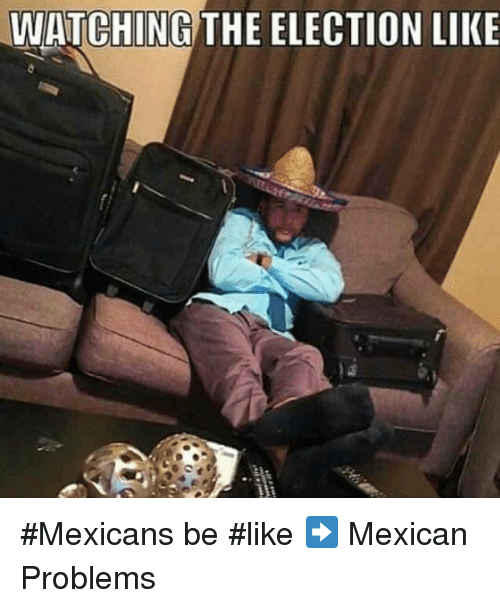 Mexicans Be Like: WATCHING THE ELECTION LIKE #Mexicans be #like ➡ Mexican Problems