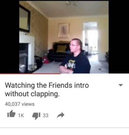 Youtube Snapshots: Watching the Friends intro  without clapping.  40,037 views  1K 33