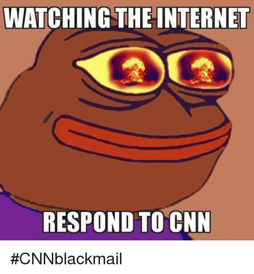 Cnnblackmail: WATCHING THE INTERNET  RESPOND TO CNN #CNNblackmail