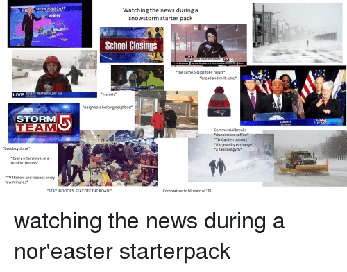 "td garden: Watching the news during a  snowstorm starter pack  EAMSNOW FORECAST  SNOW  School Closings  LIVE  NOW CONTINUES TO SAM  *the same5 clips for4 hours*  *bread and milkjoke*  LIVE  LIVE  SEVERE WEATHER ALERT DAY  ""historic""  PATRIOTS  2  neighbors helping neighbors""  STORM  TEAM  GARDNER  Commercial break  dunkin iced coffee""  *TD Garden concert*  *the jewelry exchange*  *a random gym  ""bomb cyclone""  Every interview is at a  Dunkin' Donuts*  TV flickers and freezes every  few minutes*  ""STAY INDOORS, STAY OFF THE ROAD!""  Comparison to blizzard of '78"