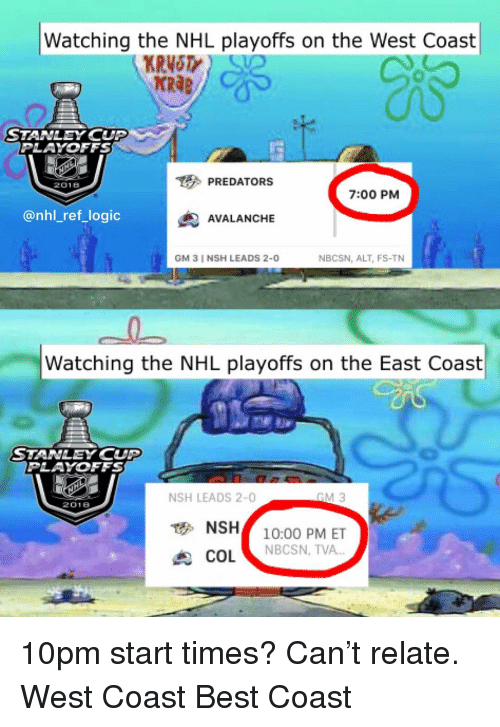 "stanley cup playoffs: Watching the NHL playoffs on the West Coast  KRAB  STANLEY CUP  PLAYOFFS  PREDATORS  2018  7:00 PM  @nhl_ref_logic  AVALANCHE  GM 3 I NSH LEADS 2-0  NBCSN, ALT, FS-TN  Watching the NHL playoffs on the East Coast  STANLEY CUP  PLAYOFFS  NSH LEADS 2-0  2018  NSH10:00 PM ET  COL ""  NBCSN, TVA 10pm start times? Can't relate. West Coast Best Coast"