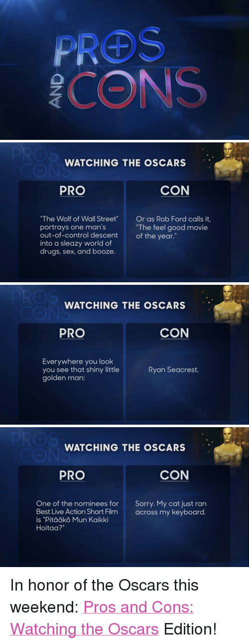 """Ford: WATCHING THE OSCARS  PRO  CON  The Wolf of Wall Street  portrays one man's  out-of-control descent  into a sleazy world of  drugs, sex, and booze.  Or as Rob Ford calls it,  """"The feel good movie  of the year.""""   WATCHING THE OSCARS  PRO  CON  Everywhere you look  you see that shiny little  golden man:  Ryan Seacrest.   WATCHING THE OSCARS  PRO  CON  One of the nominees for Sorry. My cat just ran  Best Live Action Short Filmacross my keyboard.  is """"Pitääkö Mun Kaikki  Hoitaa?"""" <p>In honor of the Oscars this weekend:<a href=""""http://www.youtube.com/watch?v=xPRuTJvEdMw&amp;feature=c4-overview&amp;list=UU8-Th83bH_thdKZDJCrn88g"""" title=""""Pros and Cons: Watching the Oscars"""" target=""""_blank"""">Pros and Cons: Watching the Oscars</a> Edition!</p>"""