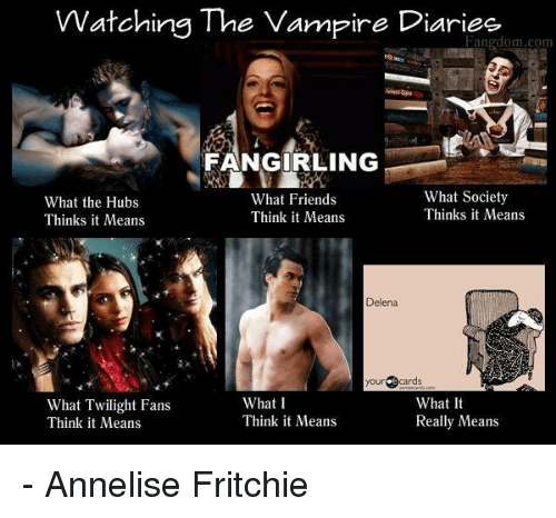 Vampirism: Watching The Vampire Diaries  Fangdom.com  FANGIRLING  What Society  What Friends  What the Hubs  Thinks it Means  Think it Means  Thinks it Means  Delena  your cards  What It  What I  What Twilight Fans  Think it Means  Really Means  Think it Means - Annelise Fritchie