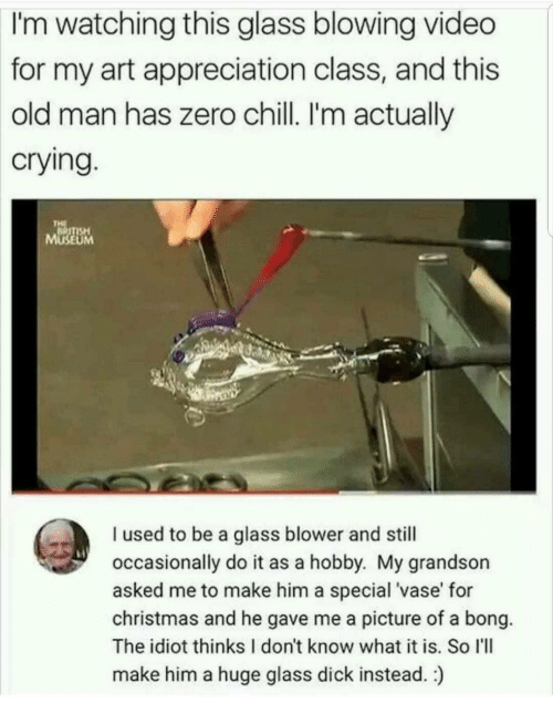 Bong: watching this glass blowing video  for my art appreciation class, and this  old man has zero chill. I'm actually  crying  I'm  SE  UM  I used to be a glass blower and still  occasionally do it as a hobby. My grandson  asked me to make him a special 'vase' for  christmas and he gave me a picture of a bong.  The idiot thinks I don't know what it is. So I'll  make him a huge glass dick instead.)