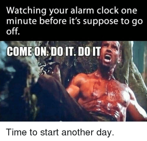 Clock, Memes, and Alarm: Watching your alarm clock one  minute before it's suppose to go  off.  COME ON: DO IT. DO IT Time to start another day.