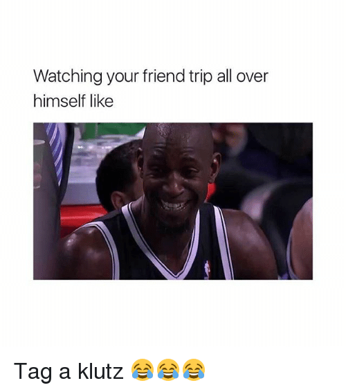 Memes, 🤖, and Friend: Watching your friend trip all over  himself like Tag a klutz 😂😂😂