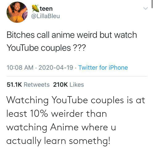 anime: Watching YouTube couples is at least 10% weirder than watching Anime where u actually learn somethg!