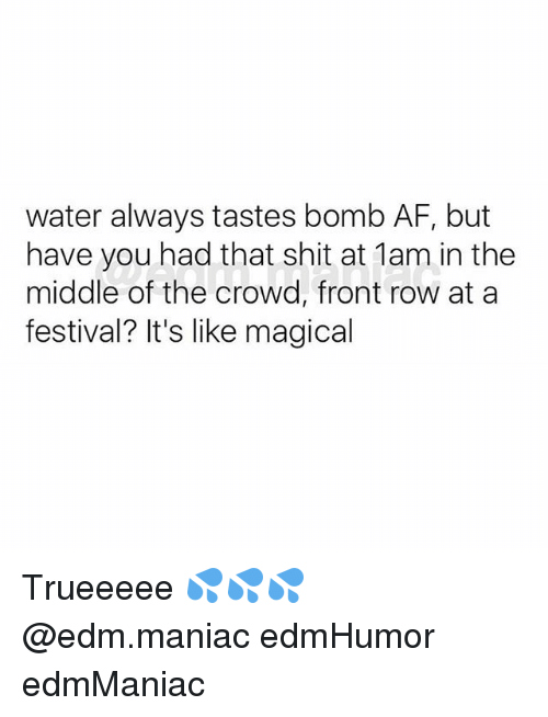 EDM: water always tastes bomb AF, but  have you had that shit at 1am in the  middle of the crowd, front row at a  festival? It's like magical Trueeeee 💦💦💦 @edm.maniac edmHumor edmManiac