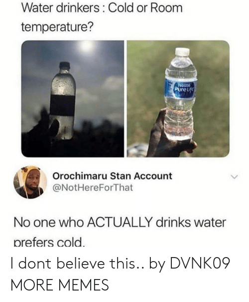 room temperature: Water drinkers: Cold or Room  temperature?  14  PureLf  Orochimaru Stan Account  @NotHereForThat  No one who ACTUALLY drinks water  prefers cold. I dont believe this.. by DVNK09 MORE MEMES