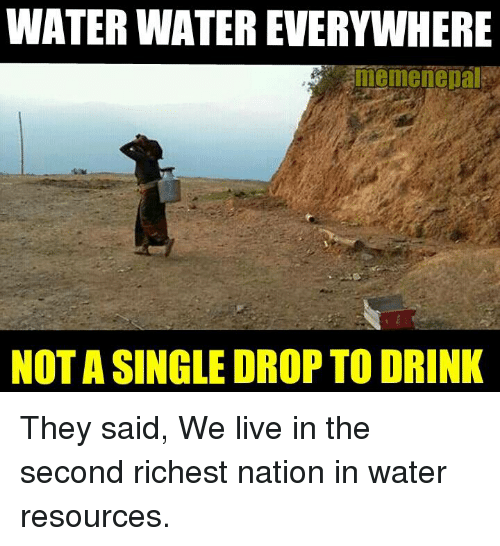 Drinking, Meme, and Memes: WATER WATEREVERYWHERE  meme nepal  NOTASINGLE DROP TO DRINK They said, We live in the second richest nation in water resources.