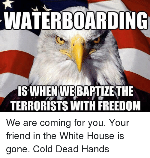Dead Hand: WATERBOARDING  IS WHEN WEBAPTIZETHE  TERRORISTS WITH FREEDOM We are coming for you. Your friend in the White House is gone.  Cold Dead Hands