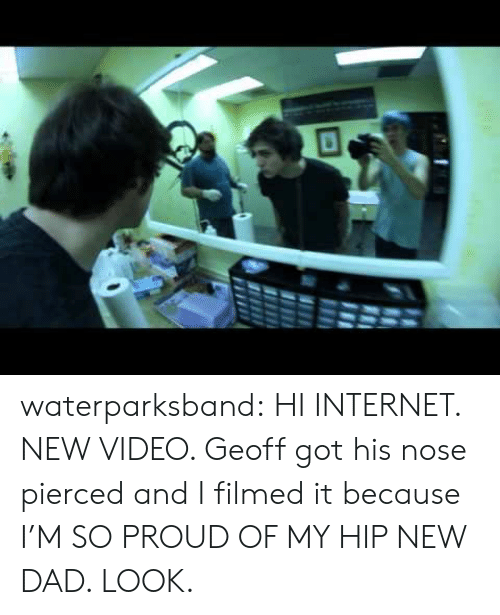 new dad: waterparksband:  HI INTERNET. NEW VIDEO. Geoff got his nose pierced and I filmed it because I'M SO PROUD OF MY HIP NEW DAD. LOOK.