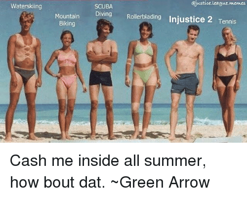 Bout Dat: Waterskiing  Mountain  Biking  ejustice league memes  SCUBA  Diving  Rollerblading Injustice 2 Tennis Cash me inside all summer, how bout dat. ~Green Arrow