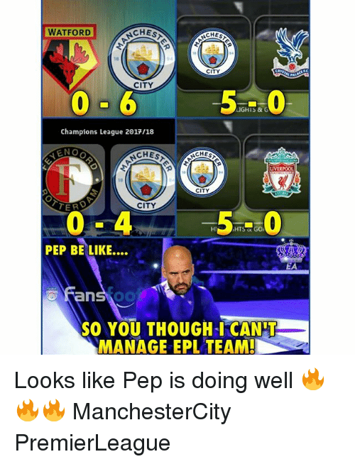 Be Like, Memes, and Champions League: WATFORD  CHES  CITY  CITY  0-6  5-0  Champions League 2017/18  LIVERPOO  18  CITY  CITY  Hi  PEP BE LIKE....  EA  Fans oo  SO YOU THOUGH-I CANI  MANAGE EPL TEAM! Looks like Pep is doing well 🔥🔥🔥 ManchesterCity PremierLeague