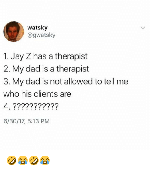 Dad, Jay, and Jay Z: watsky  @gwatsky  1. Jay Z has a therapist  2. My dad is a therapist  3. My dad is not allowed to tell me  who his clients are  6/30/17, 5:13 PM 🤣😂🤣😂