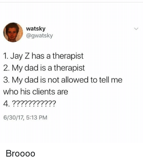 Dad, Jay, and Jay Z: watsky  @gwatsky  1. Jay Z has a therapist  2. My dad is a therapist  3. My dad is not allowed to tell me  who his clients are  4 77????????  6/30/17, 5:13 PM Broooo