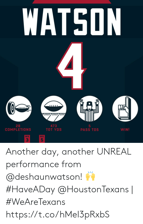 Another Day: WATSON  4  GAD  28  COMPLETIONS  473  TOT YDS  5  PASS TDS  WIN!  WK  WK  5 Another day, another UNREAL performance from @deshaunwatson! 🙌 #HaveADay  @HoustonTexans | #WeAreTexans https://t.co/hMeI3pRxbS