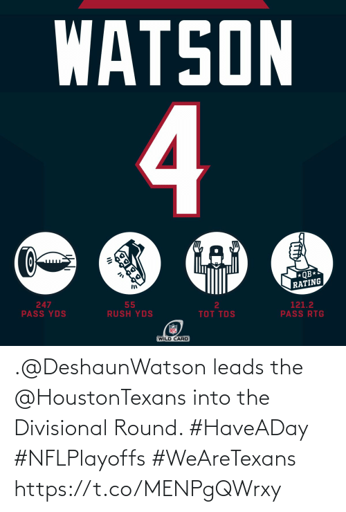 tds: WATSON  4  QB*  RATING  247  PASS YDS  55  RUSH YDS  2  121.2  PASS RTG  TOT TDS  NFL  (WILD CARD .@DeshaunWatson leads the @HoustonTexans into the Divisional Round. #HaveADay #NFLPlayoffs  #WeAreTexans https://t.co/MENPgQWrxy