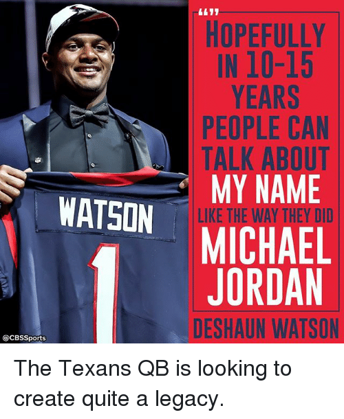 Memes, Michael Jordan, and Sports: WATSON  @CBS Sports  HOPEFULLY  IN 10-15  YEARS  PEOPLE CAN  TALK ABOUT  MY NAME  LIKE THE WAY THEY DID  MICHAEL  JORDAN  DESHAUN WATSON The Texans QB is looking to create quite a legacy.