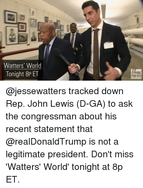 Memes, Fox News, and 🤖: Watters' World  Tonight 8P ET  FOX  NEWS @jessewatters tracked down Rep. John Lewis (D-GA) to ask the congressman about his recent statement that @realDonaldTrump is not a legitimate president. Don't miss 'Watters' World' tonight at 8p ET.