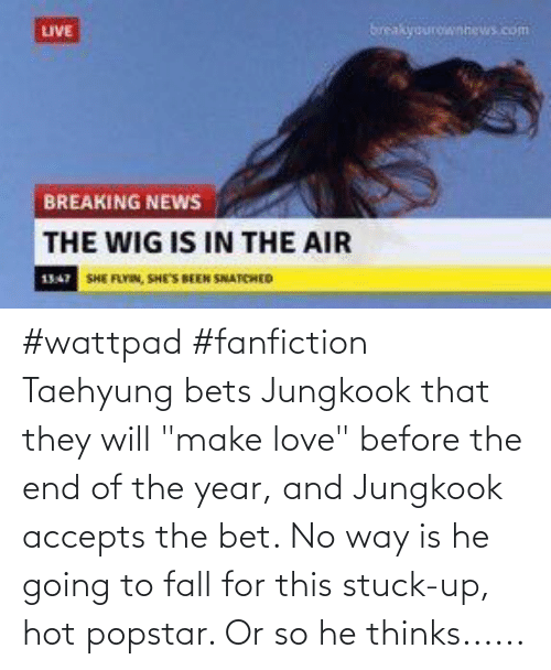 "Jungkook: #wattpad #fanfiction Taehyung bets Jungkook that they will ""make love"" before the end of the year, and Jungkook accepts the bet. No way is he going to fall for this stuck-up, hot popstar. Or so he thinks......"
