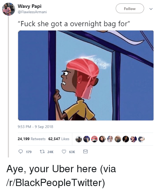 "Blackpeopletwitter, Uber, and Fuck: Wavy Papi  @FlawlessArmani  Follow  ""Fuck she got a overnight bag for""  9:53 PM-9 Sep 2018  24,199 Retweets 62,547 Likes  179 24K 6  63K Aye, your Uber here (via /r/BlackPeopleTwitter)"