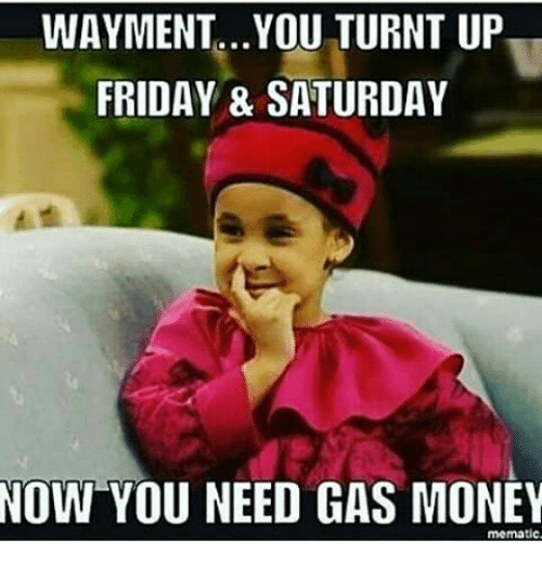 Friday, Memes, and Money: WAYMENT...YOU TURNT UP  FRIDAY & SATURDAY  NOW YOU NEED GAS MONEY  mematic.