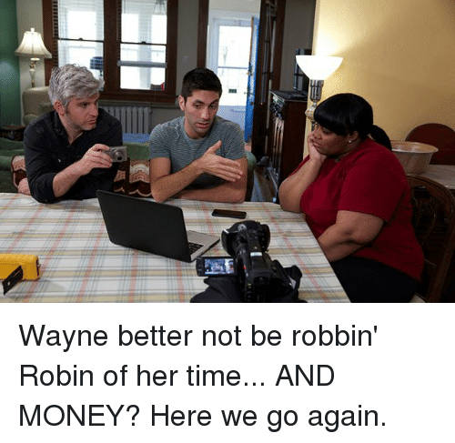 Memes, Money, and Time: Wayne better not be robbin' Robin of her time... AND MONEY? Here we go again.