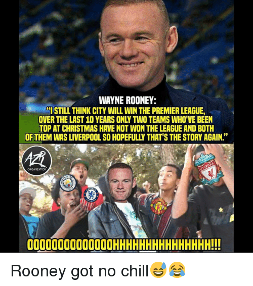 """No chill: WAYNE ROONEY:  ISTILL THINK CITY WILL WIN THE PREMIER LEAGUE,  OVER THE LAST 10 YEARS ONLY TWO TEAMS WHO'VE BEEN  TOP AT CHRISTMAS HAVE NOT WON THE LEAGUE AND BOTH  OF THEM WAS LIVERPOOL SO HOPEFULLY THAT'S THE STORY AGAIN.""""  ORGANZATION  00000000000000HHHHHHHHHHHHHHH!!! Rooney got no chill😅😂"""