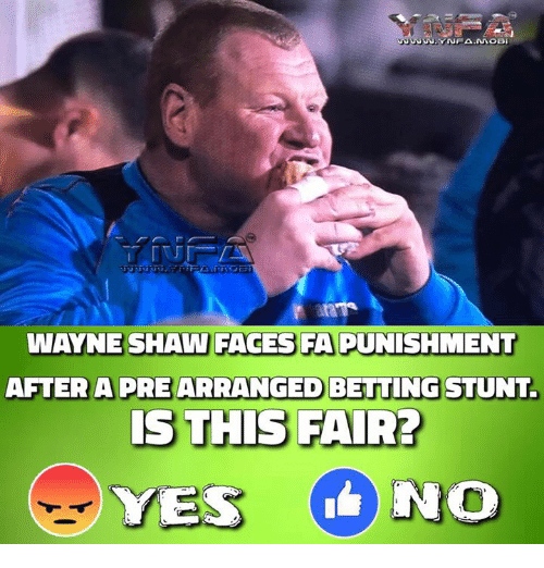 Memes, 🤖, and Yes: WAYNE SHAW FACES FA PUNISHMENT  AFTER A PREARRANGED BETTING STUNT  IS THIS FAIR?  YES NO