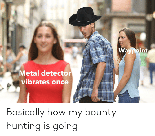 metal detector: Waypoint  Metal detector  vibrates once Basically how my bounty hunting is going