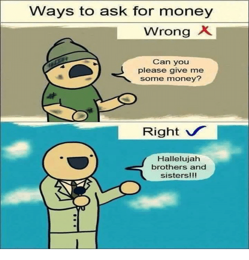 Hallelujah, Memes, and 🤖: Ways to ask for money  wrong X.  Can you  please give me  some money?  Right v  Hallelujah  brothers and  sisters!!!
