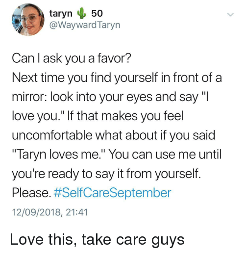 """Love, Say It, and Mirror: @WaywardTaryn  Can l ask you a favor?  Next time you find yourself in front of a  mirror: look into your eyes and say """"l  love you."""" If that makes you feel  uncomfortable what about if you said  """" laryn loves me."""" You can use me until  you're ready to say it from yourself  Please. #SelfCareSeptember  12/09/2018, 21:41 Love this, take care guys"""