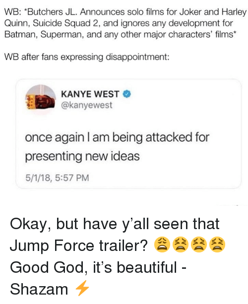 Suicide Squad: WB: *Butchers JL. Announces solo films for Joker and Harley  Quinn, Suicide Squad 2, and ignores any development for  Batman, Superman, and any other major characters' films*  WB after fans expressing disappointment:  KANYE WEST  @kanyewest  once again I am being attacked for  presenting new ideas  5/1/18, 5:57 PM Okay, but have y'all seen that Jump Force trailer? 😩😫😫😫 Good God, it's beautiful -Shazam ⚡️