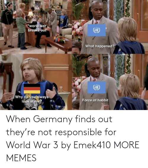 Breaks: wBGR11t  *world war  breaks out  What happened?  Why do you always  look at me?  Force of habbit When Germany finds out they're not responsible for World War 3 by Emek410 MORE MEMES
