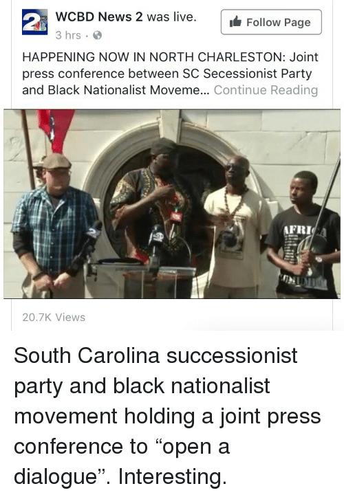 Charleston: WCBD News 2 was live.  3 hrs  waFollow Page  HAPPENING NOW IN NORTH CHARLESTON: Joint  press conference between SC Secessionist Party  and Black Nationalist Moveme... Continue Reading  AFRI  20.7K Views <p>South Carolina successionist party and black nationalist movement holding a joint press conference to &ldquo;open a dialogue&rdquo;. Interesting.</p>