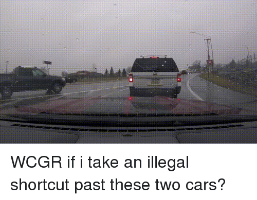 Cars, Camera, and Wcgw: WCGR if i take an illegal shortcut past these two cars?