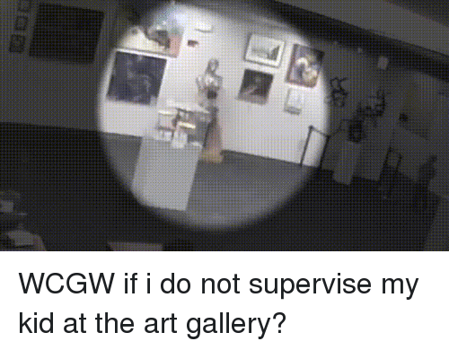 Parents, Old, and Wcgw: WCGW if i do not supervise my kid at the art gallery?